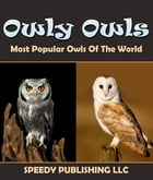Owly Owls Most Popular Owls Of The World: Fun Facts and Pictures for Kids by Speedy Publishing