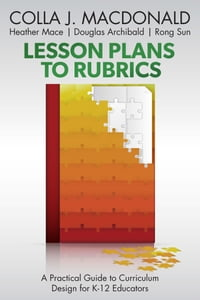 Lesson Plans to Rubrics: A Practical Guide to Curriculum for K-12 Educators