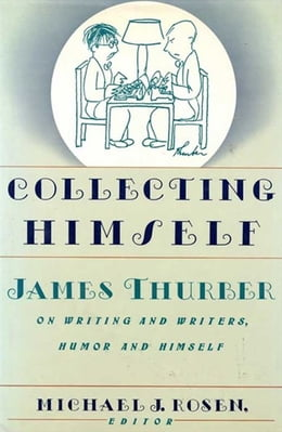 Book Collecting Himself: James Thurber on Writing and Writers, Humor and Himself by Michael J. Rosen