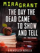 The Day the Dead Came to Show and Tell: A Newsflesh Novella by Mira Grant