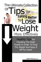 The Ultimate Collection Of Tips For Eating Better To Lose Weight More Effectively: Healthy Tips For Choosing The Right Foods In Order To Drop The Weig by KMS Publishing