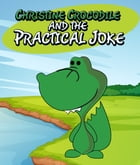 Christine Crocodile and the Practical Joke: Children's Books and Bedtime Stories For Kids Ages 3-8 for Early Reading by Speedy Publishing