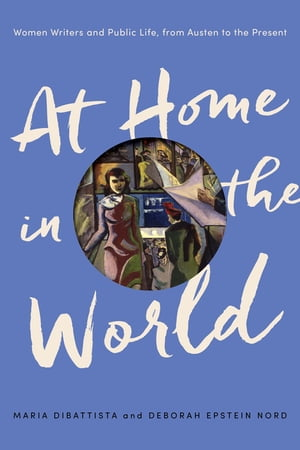 At Home in the World Women Writers and Public Life,  from Austen to the Present