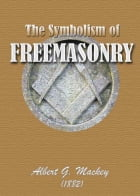 The Symbolism of Freemasonry: : Illustrating and Explaining Its Science and Philosophy, its Legends, Myths and Symbols (Illustrate by Albert G. Mackey