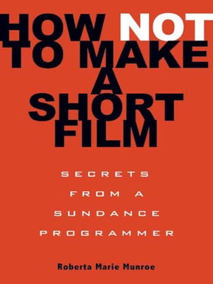 How Not to Make a Short Film Secrets from a Sundance Programmer