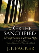 A Grief Sanctified: Through Sorrow To Eternal Hope by J. I. Packer