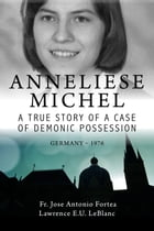 Anneliese Michel A true story of a case of demonic possession Germany-1976 by Lawrence E U LeBlanc