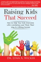 Raising Kids That Succeed: How To Help Your Kids Overcome Life's Limitations And Think Their Way To Lifelong Success by Lynn Wicker