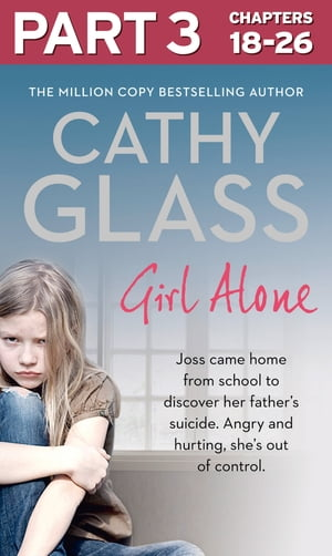 Girl Alone: Part 3 of 3: Joss came home from school to discover her father?s suicide. Angry and hurting,  she?s out of control.