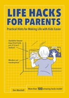 Life Hacks for Parents: Practical Hints for Making Life with Kids Easier by Dan Marshall