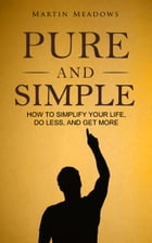 Pure and Simple: How to Simplify Your Life, Do Less, and Get More by Martin Meadows