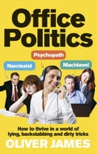 Office Politics: How to Thrive in a World of Lying, Backstabbing and Dirty Tricks by Oliver James