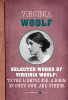 Selected Works of Virginia Woolf: To the Lighthouse, A Room of One's Own, and Ot