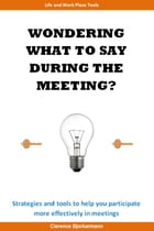 WONDERING WHAT TO SAY DURING THE MEETING?: STRATEGIES AND TOOLS TO HELP YOU PARTICIPATE MORE EFFECTIVELY IN MEETINGS by Clarence Bjorkarmann