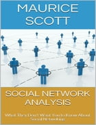Social Network Analysis: What They Don't Want You to Know About Social Netwoking by Maurice Scott
