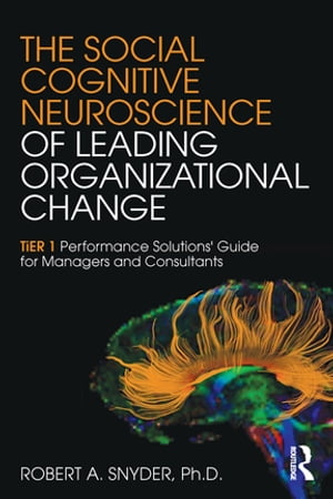 The Social Cognitive Neuroscience of Leading Organizational Change TiER1 Performance Solutions' Guide for Managers and Consultants
