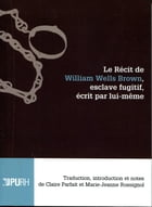 Le récit de William Wells Brown, esclave fugitif, écrit par lui-même: Traduction, introduction et notes de Claire Parfait et Marie-Jeanne Rossignol by William Wells Brown