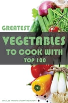 Greatest Vegetables to Cook With: Top 100 by alex trostanetskiy
