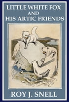 Little White Fox and His Arctic Friends by Roy J Snell