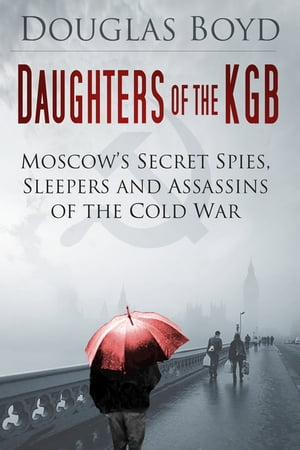 Daughters of the KGB Moscow's Secret Spies,  Sleepers and Assassins of the Cold War