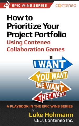 How to Prioritize Your Project Portfolio Using Conteneo Collaboration Games: A Playbook in the Epic Wins Series by Luke Hohmann