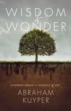 Wisdom and Wonder: Common Grace in Science and Art by Abraham Kuyper