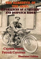 """The Daredevil Of The Army; Experiences As A """"Buzzer"""" And Despatch Rider [Illustrated Edition] by Captain Austin Patrick Corcoran"""