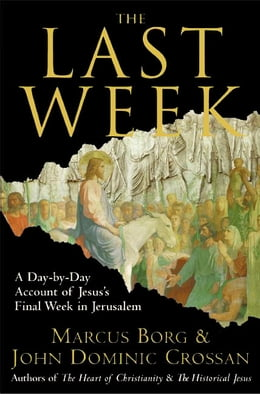Book The Last Week: What the Gospels Really Teach About Jesus's Final Days in Jerusalem by Marcus J. Borg