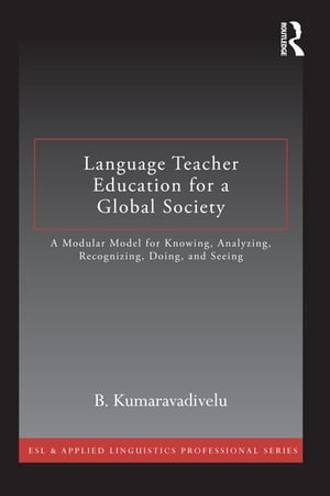 Language Teacher Education for a Global Society A Modular Model for Knowing,  Analyzing,  Recognizing,  Doing,  and Seeing