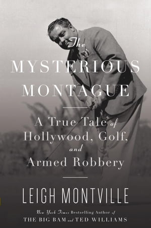 The Mysterious Montague A True Tale of Hollywood,  Golf,  and Armed Robbery