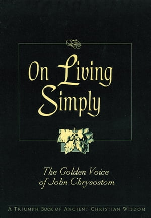 On Living Simply: The Golden Voice of John Chrysostom by Robert Van de Weyer