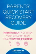 Parents' Quick Start Recovery Guide: Finding Help Fast When Your Child or Teen Has an Eating Disorder by Lori Osachy MSS LCSW