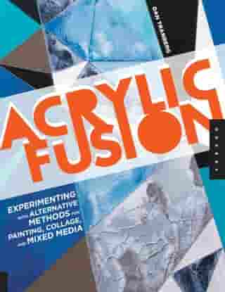 Acrylic Fusion: Experimenting with Alternative Methods for Painting, Collage, and Mixed Media