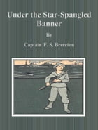 Under the Star-Spangled Banner by Captain F. S. Brereton