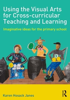Using the Visual Arts for Cross-curricular Teaching and Learning: Imaginative ideas for the primary…