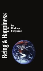 BEING AND HAPPINESS: The Aesthetic / Metaphysical Solution to the Problem of Life for the Skeptical by Rodney A. Ferguson