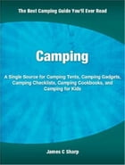 Camping: A Single Source for Camping Tents, Camping Gadgets, Camping Checklists, Camping Cookbooks, and Campi by James Sharp