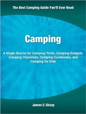 Camping A Single Source for Camping Tents,  Camping Gadgets,  Camping Checklists,  Camping Cookbooks,  and Camping for Kids