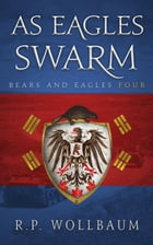 As Eagles Swarm: Bears and Eagles, #4 by R.P. Wollbaum
