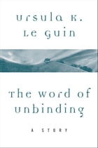 The Word of Unbinding: A Story by Ursula K. Le Guin