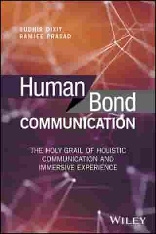 Human Bond Communication: The Holy Grail of Holistic Communication and Immersive Experience by Sudhir Dixit