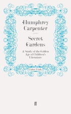 Secret Gardens: A Study of the Golden Age of Children's Literature by Humphrey Carpenter