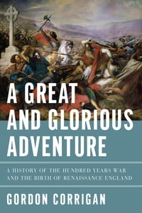 A Great and Glorious Adventure: A History of the Hundred Years War and the Birth of Renaissance…