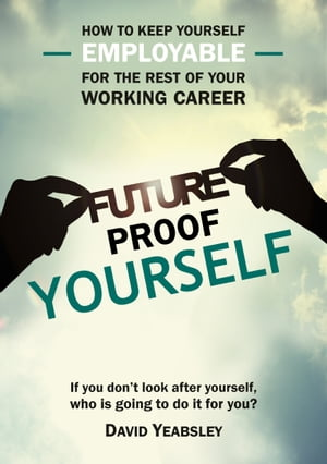 Future Proof Yourself: How to keep yourself employable for the rest of your working career by David Yeabsley
