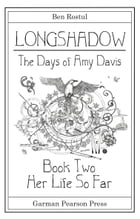 Longshadow: The Days of Amy Davis: Book Two: Her Life So Far by Ben Rostul