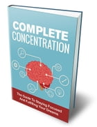 Complete Concentration: The Guide to Staying Focused and Fulfilling Your Dreams by SoftTech