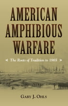 American Amphibious Warfare: The Roots of Tradition to 1865 by Ohls