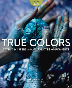 True Colors: World Masters of Natural Dyes and Pigments de Keith Recker