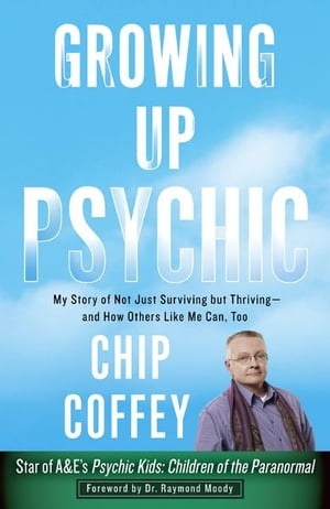 Growing Up Psychic My Story of Not Just Surviving but Thriving--and How Others Like Me Can,  Too