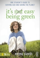 It's Easy Being Green: One Student's Guide to Serving God and Saving the Planet